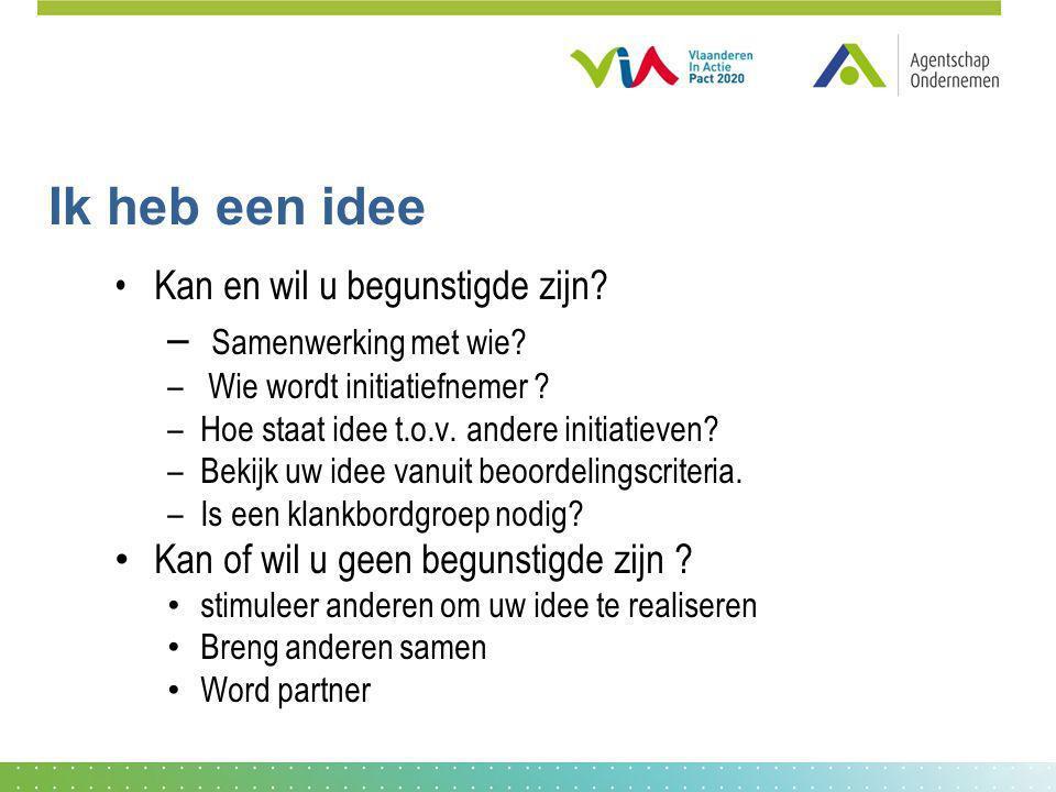 Ik heb een idee Kan en wil u begunstigde zijn? – Samenwerking met wie? – Wie wordt initiatiefnemer ? –Hoe staat idee t.o.v. andere initiatieven? –Beki