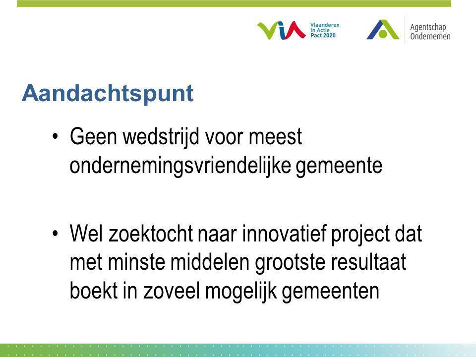 Aandachtspunt Geen wedstrijd voor meest ondernemingsvriendelijke gemeente Wel zoektocht naar innovatief project dat met minste middelen grootste resul
