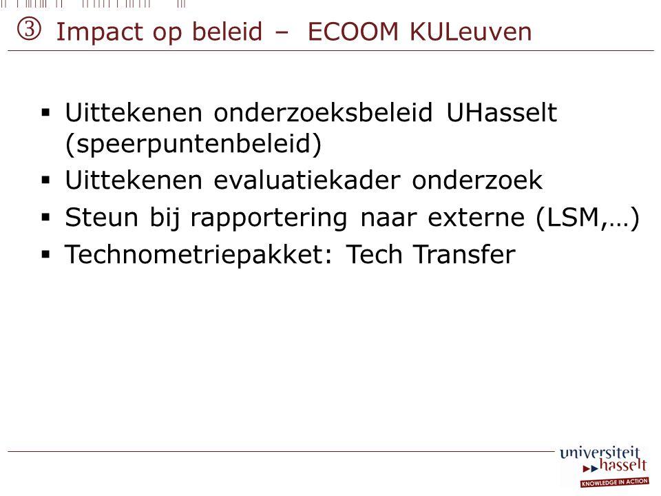 Impact op beleid – ECOOM KULeuven  Uittekenen onderzoeksbeleid UHasselt (speerpuntenbeleid)  Uittekenen evaluatiekader onderzoek  Steun bij rapport