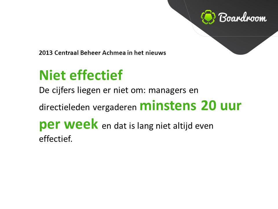 2013 Centraal Beheer Achmea in het nieuws Niet effectief De cijfers liegen er niet om: managers en directieleden vergaderen minstens 20 uur per week en dat is lang niet altijd even effectief.