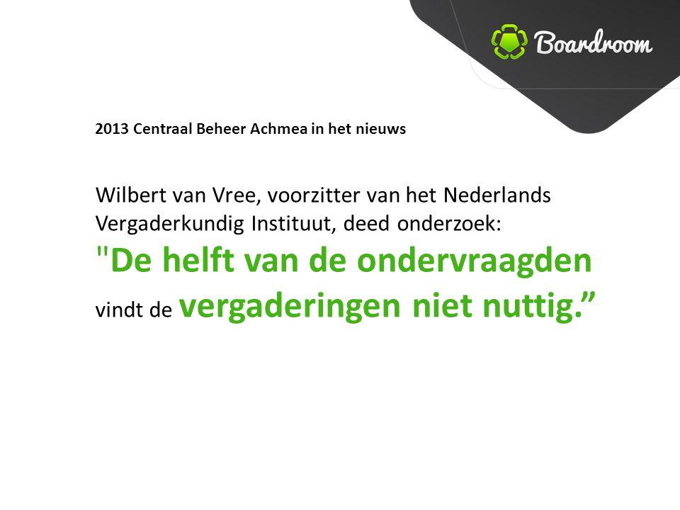 2013 Centraal Beheer Achmea in het nieuws Wilbert van Vree, voorzitter van het Nederlands Vergaderkundig Instituut, deed onderzoek: De helft van de ondervraagden vindt de vergaderingen niet nuttig.