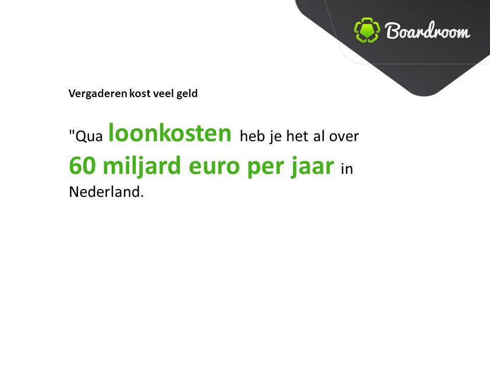 Vergaderen kost veel geld Qua loonkosten heb je het al over 60 miljard euro per jaar in Nederland.
