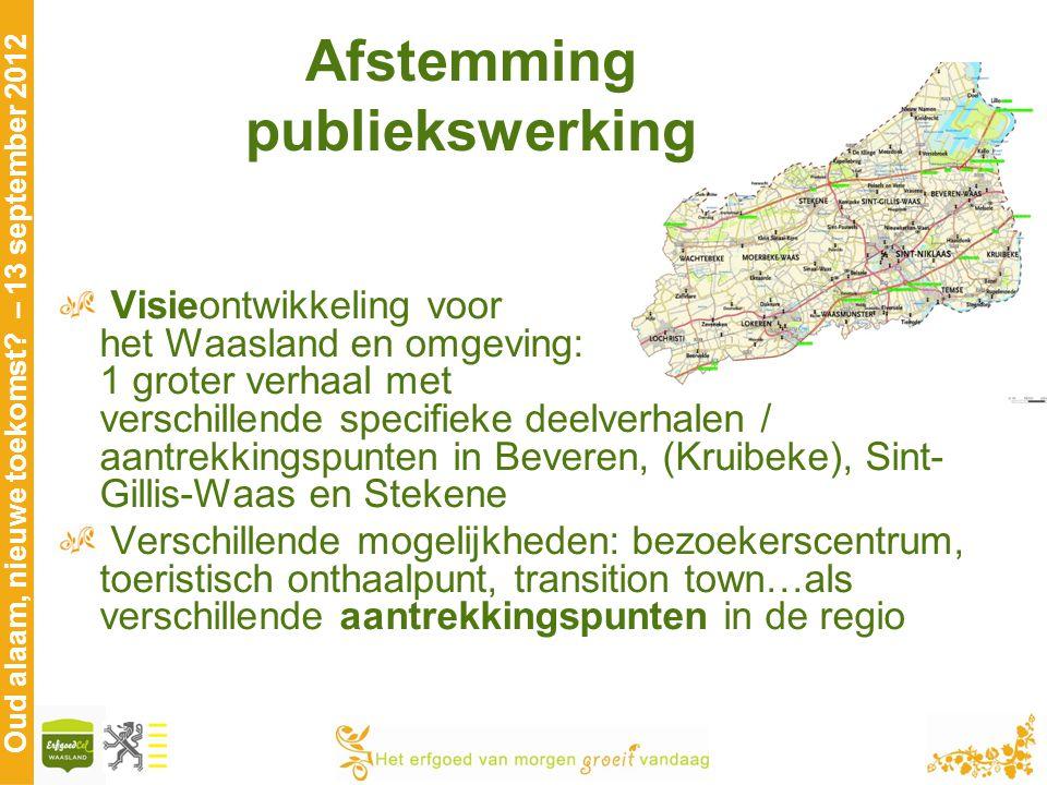 Oud alaam, nieuwe toekomst? – 13 september 2012 Afstemming publiekswerking Visieontwikkeling voor het Waasland en omgeving: 1 groter verhaal met versc