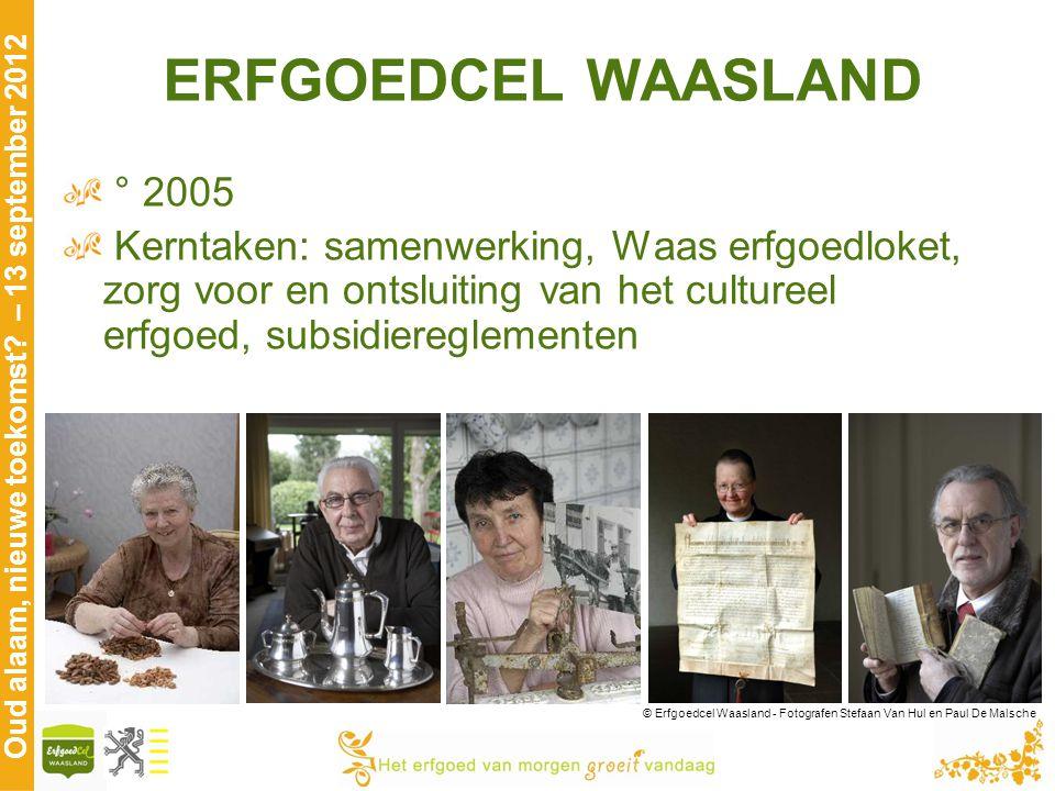 Oud alaam, nieuwe toekomst? – 13 september 2012 ERFGOEDCEL WAASLAND ° 2005 Kerntaken: samenwerking, Waas erfgoedloket, zorg voor en ontsluiting van he