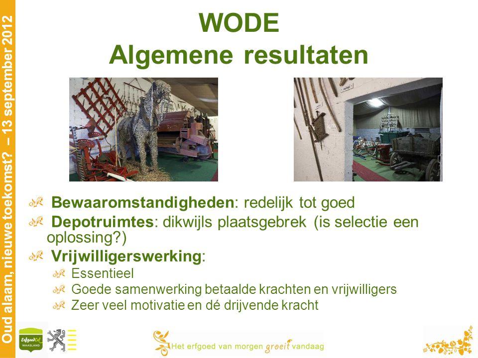 Oud alaam, nieuwe toekomst? – 13 september 2012 WODE Algemene resultaten Bewaaromstandigheden: redelijk tot goed Depotruimtes: dikwijls plaatsgebrek (