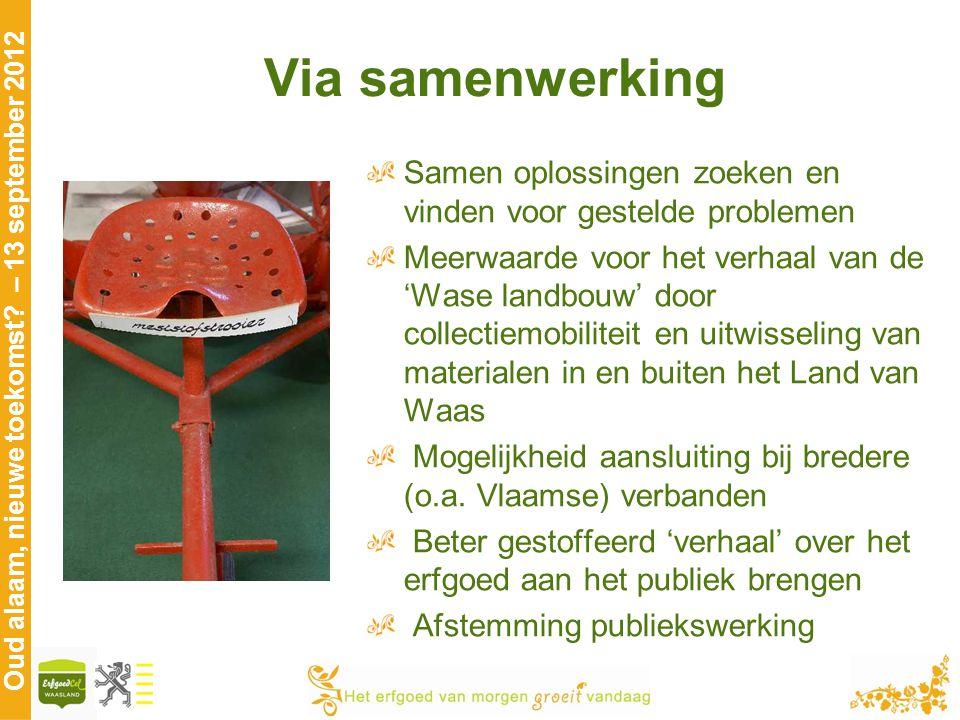 Oud alaam, nieuwe toekomst? – 13 september 2012 Via samenwerking Samen oplossingen zoeken en vinden voor gestelde problemen Meerwaarde voor het verhaa