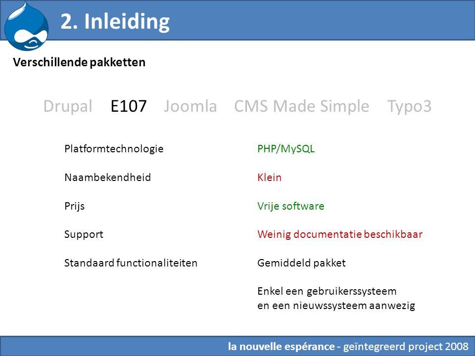 Drupal E107 Joomla CMS Made Simple Typo3 Platformtechnologie Naambekendheid Prijs Support Standaard functionaliteiten PHP/MySQL Klein Vrije software Weinig documentatie beschikbaar Gemiddeld pakket Enkel een gebruikerssysteem en een nieuwssysteem aanwezig 2.