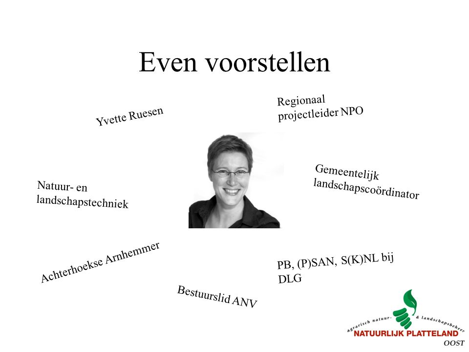 Even voorstellen Yvette Ruesen Bestuurslid ANV Regionaal projectleider NPO Achterhoekse Arnhemmer PB, (P)SAN, S(K)NL bij DLG Gemeentelijk landschapscoördinator Natuur- en landschapstechniek