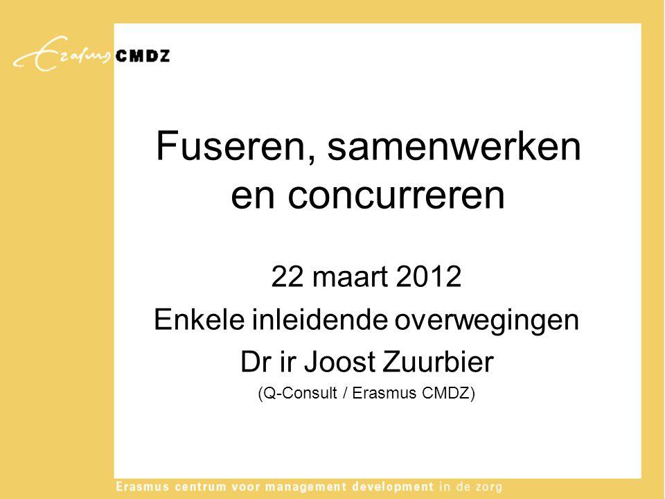 Fuseren, samenwerken en concurreren 22 maart 2012 Enkele inleidende overwegingen Dr ir Joost Zuurbier (Q-Consult / Erasmus CMDZ)
