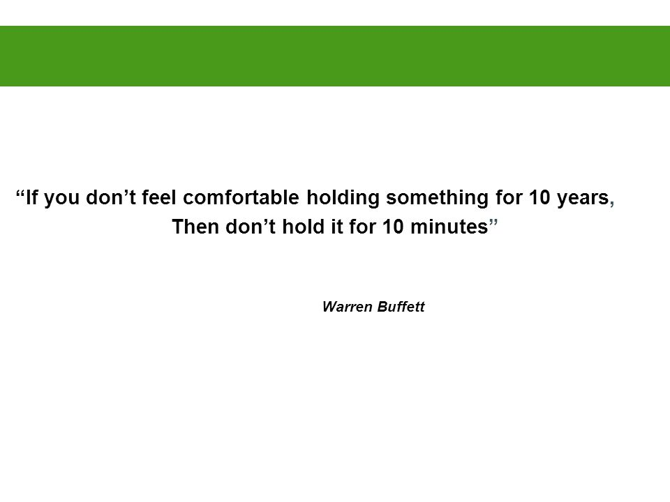 If you don't feel comfortable holding something for 10 years, Then don't hold it for 10 minutes Warren Buffett
