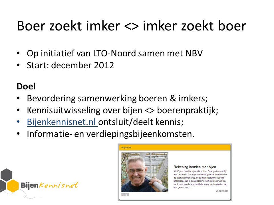 Boer zoekt imker <> imker zoekt boer Op initiatief van LTO-Noord samen met NBV Start: december 2012 Doel Bevordering samenwerking boeren & imkers; Ken