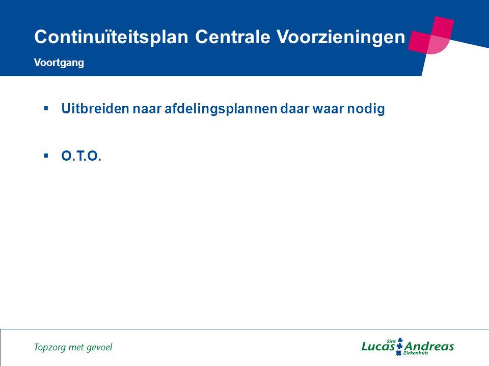 13 Continuïteitsplan Centrale Voorzieningen Voortgang  Uitbreiden naar afdelingsplannen daar waar nodig  O.T.O.
