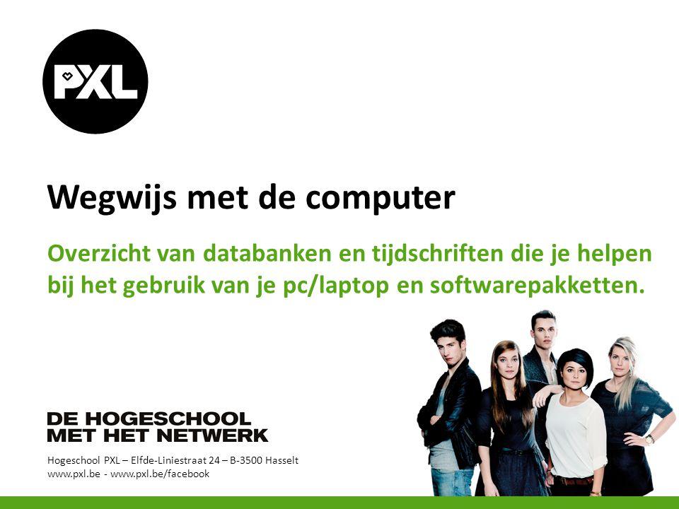 Hogeschool PXL – Elfde-Liniestraat 24 – B-3500 Hasselt www.pxl.be - www.pxl.be/facebook Wegwijs met de computer Overzicht van databanken en tijdschriften die je helpen bij het gebruik van je pc/laptop en softwarepakketten.