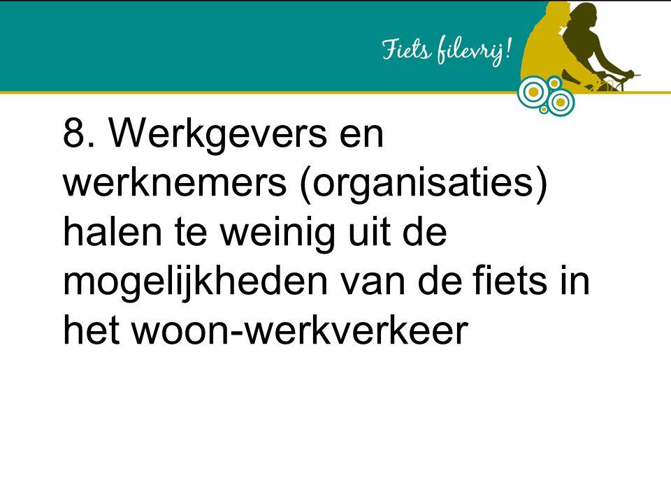8. Werkgevers en werknemers (organisaties) halen te weinig uit de mogelijkheden van de fiets in het woon-werkverkeer