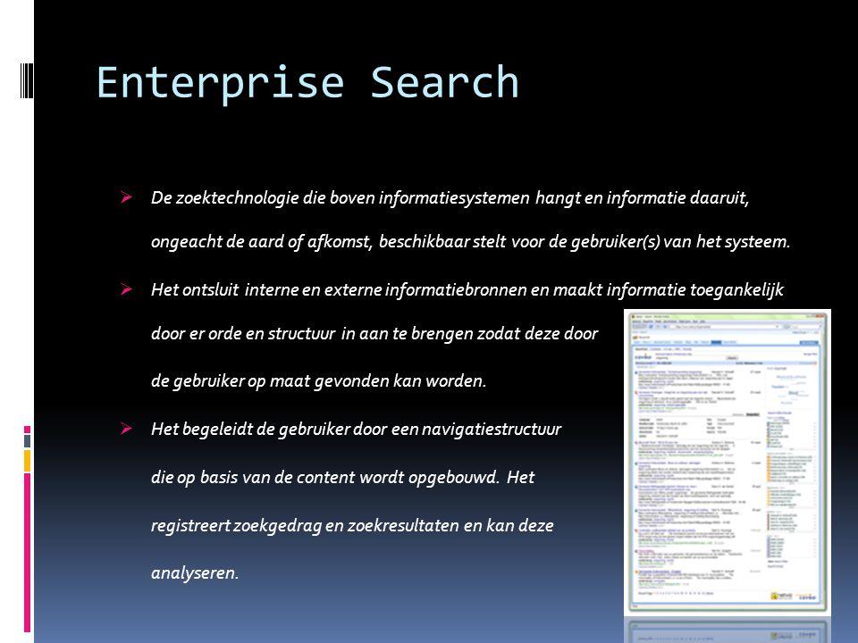 Enterprise Search  De zoektechnologie die boven informatiesystemen hangt en informatie daaruit, ongeacht de aard of afkomst, beschikbaar stelt voor d