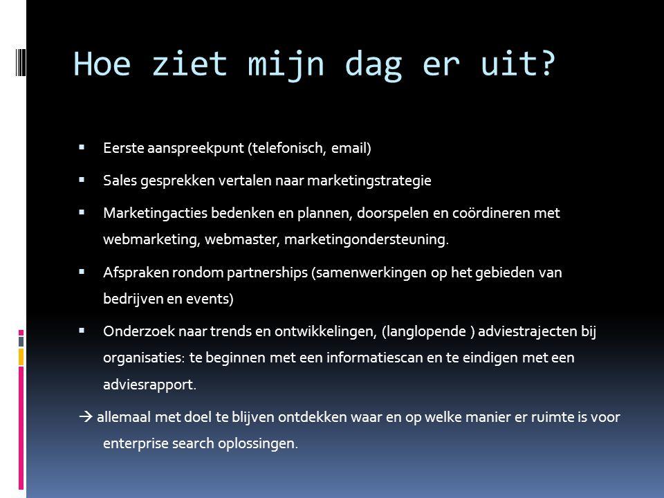 Hoe ziet mijn dag er uit?  Eerste aanspreekpunt (telefonisch, email)  Sales gesprekken vertalen naar marketingstrategie  Marketingacties bedenken e