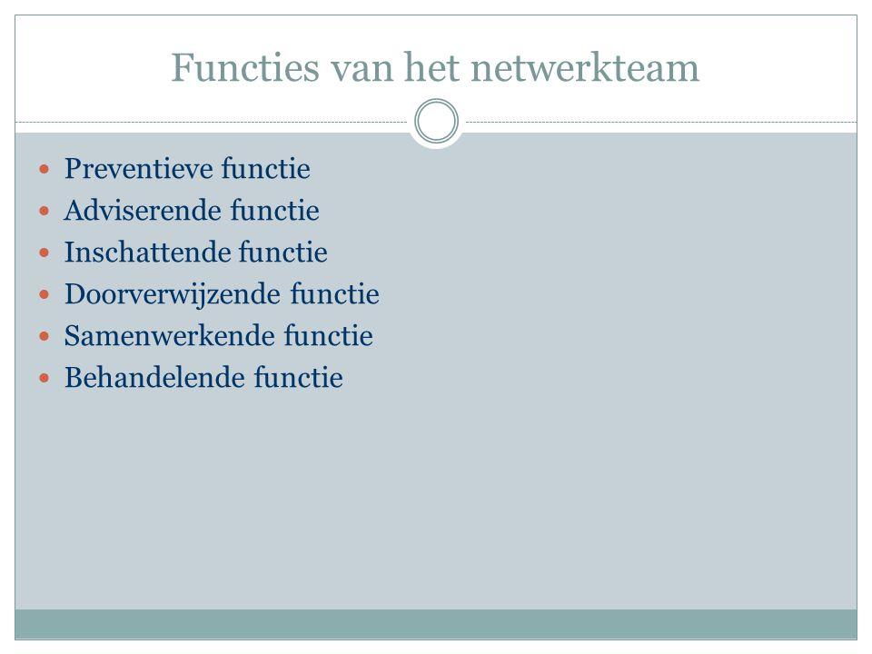 Functies van het netwerkteam Preventieve functie Adviserende functie Inschattende functie Doorverwijzende functie Samenwerkende functie Behandelende f
