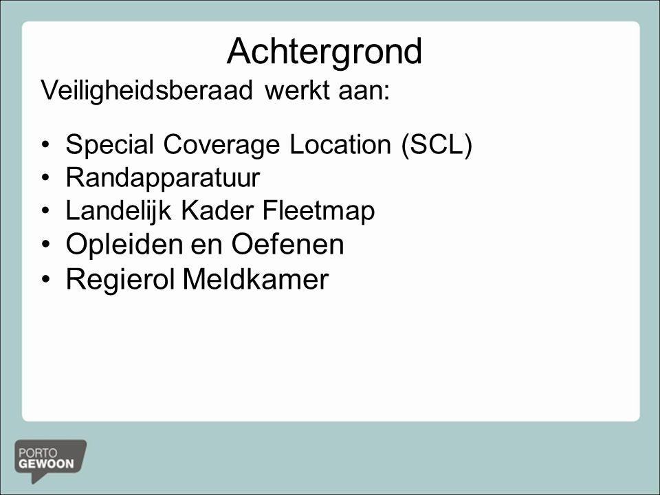 Achtergrond Veiligheidsberaad werkt aan: Special Coverage Location (SCL) Randapparatuur Landelijk Kader Fleetmap Opleiden en Oefenen Regierol Meldkamer