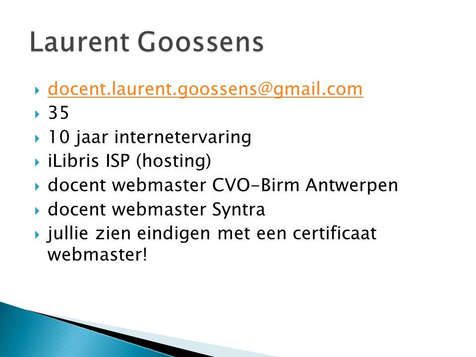  docent.laurent.goossens@gmail.com docent.laurent.goossens@gmail.com  35  10 jaar internetervaring  iLibris ISP (hosting)  docent webmaster CVO-Birm Antwerpen  docent webmaster Syntra  jullie zien eindigen met een certificaat webmaster!