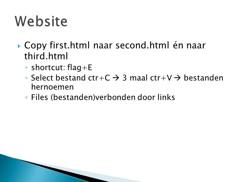  Copy first.html naar second.html én naar third.html ◦ shortcut: flag+E ◦ Select bestand ctr+C  3 maal ctr+V  bestanden hernoemen ◦ Files (bestande
