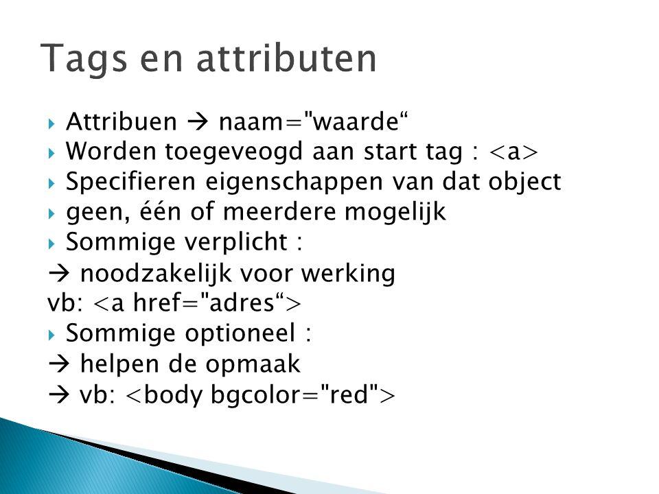  Attribuen  naam= waarde  Worden toegeveogd aan start tag :  Specifieren eigenschappen van dat object  geen, één of meerdere mogelijk  Sommige verplicht :  noodzakelijk voor werking vb:  Sommige optioneel :  helpen de opmaak  vb: