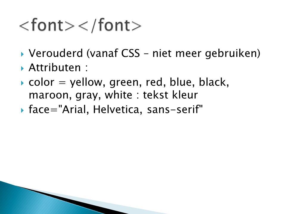  Verouderd (vanaf CSS – niet meer gebruiken)  Attributen :  color = yellow, green, red, blue, black, maroon, gray, white : tekst kleur  face= Arial, Helvetica, sans-serif