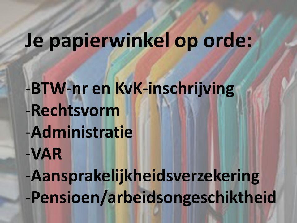 Je papierwinkel op orde: -BTW-nr en KvK-inschrijving -Rechtsvorm -Administratie -VAR -Aansprakelijkheidsverzekering -Pensioen/arbeidsongeschiktheid