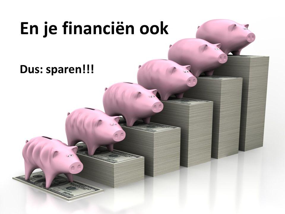 En je financiën ook Dus: sparen!!!