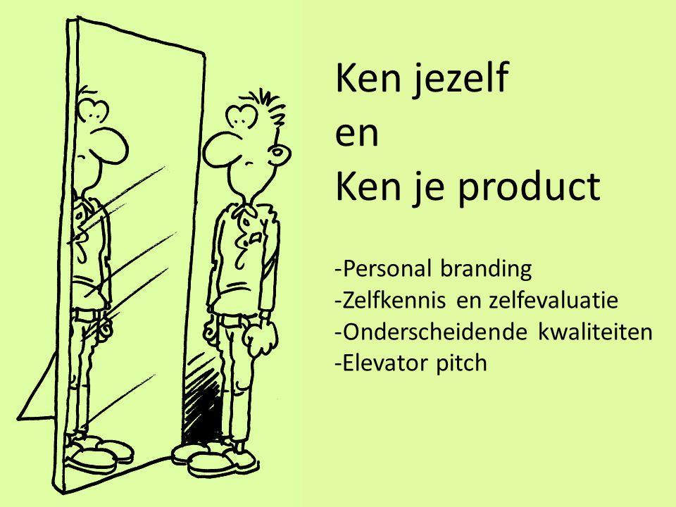Ken jezelf en Ken je product -Personal branding -Zelfkennis en zelfevaluatie -Onderscheidende kwaliteiten -Elevator pitch