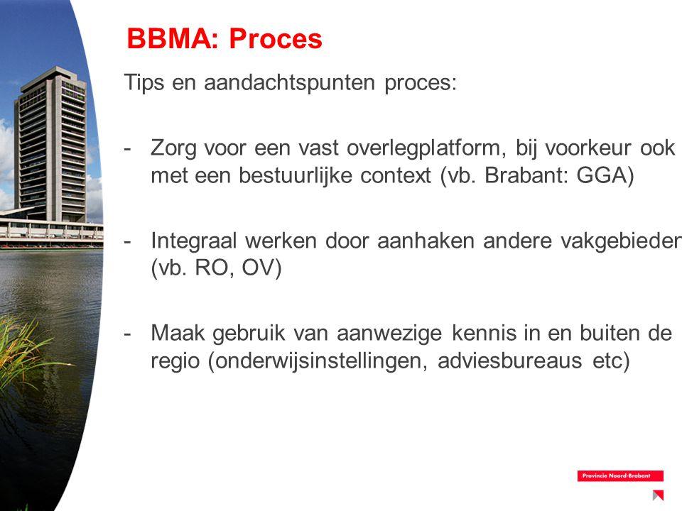 BBMA: Proces Tips en aandachtspunten proces: -Zorg voor een vast overlegplatform, bij voorkeur ook met een bestuurlijke context (vb. Brabant: GGA) -In