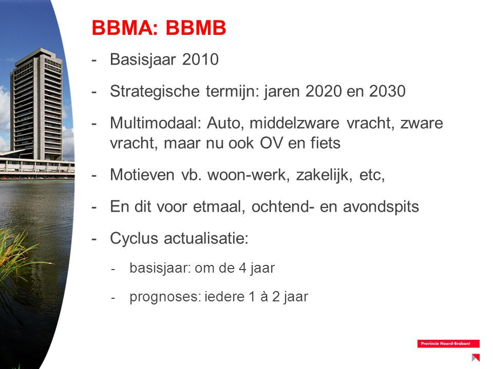 BBMA: BBMB -Basisjaar 2010 -Strategische termijn: jaren 2020 en 2030 -Multimodaal: Auto, middelzware vracht, zware vracht, maar nu ook OV en fiets -Mo