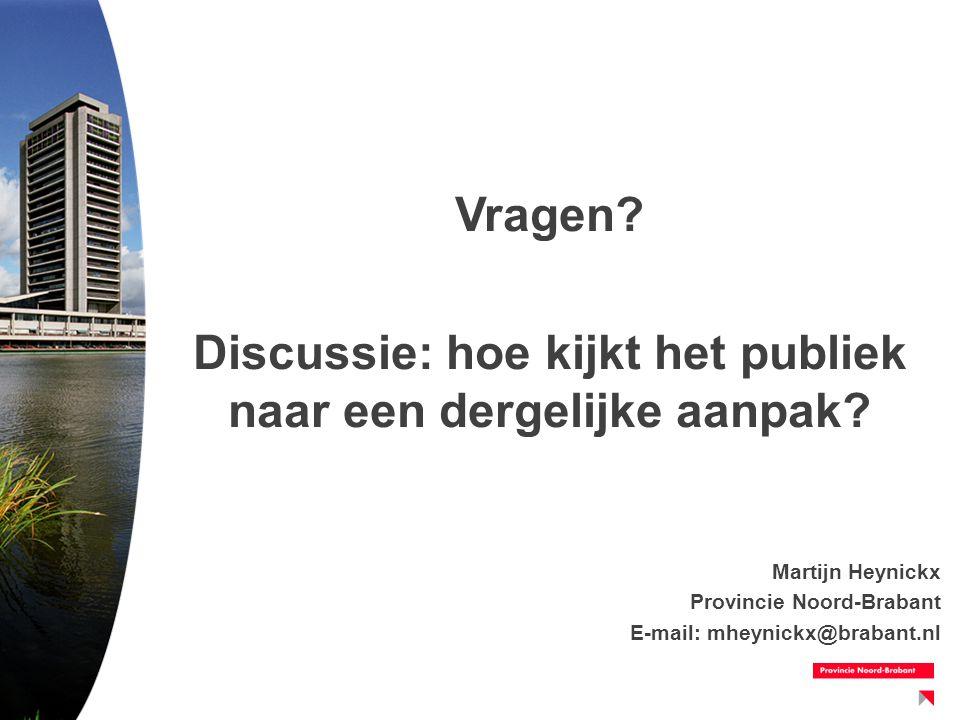 Vragen? Discussie: hoe kijkt het publiek naar een dergelijke aanpak? Martijn Heynickx Provincie Noord-Brabant E-mail: mheynickx@brabant.nl