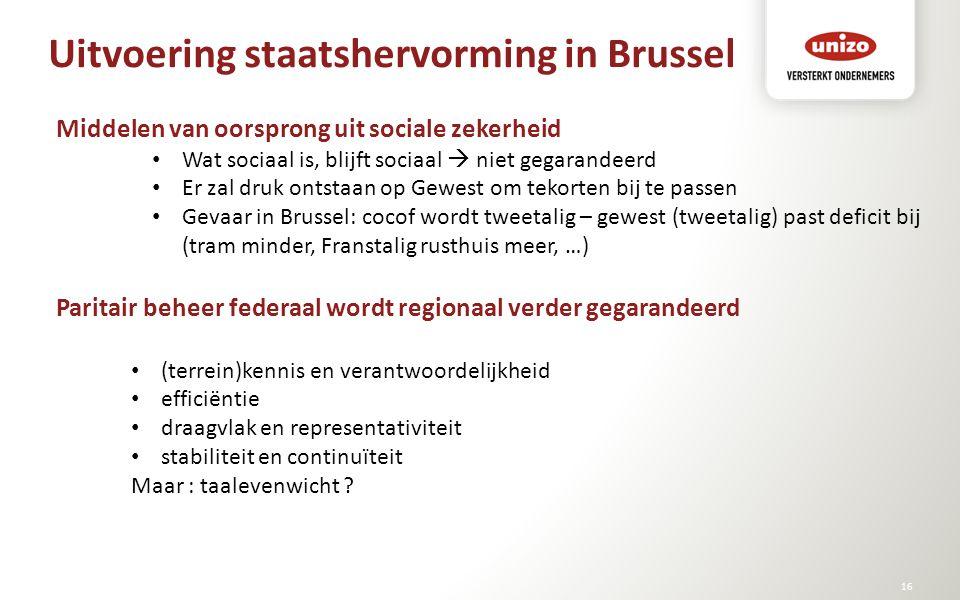 Uitvoering staatshervorming in Brussel © Unizo16 Middelen van oorsprong uit sociale zekerheid Wat sociaal is, blijft sociaal  niet gegarandeerd Er za