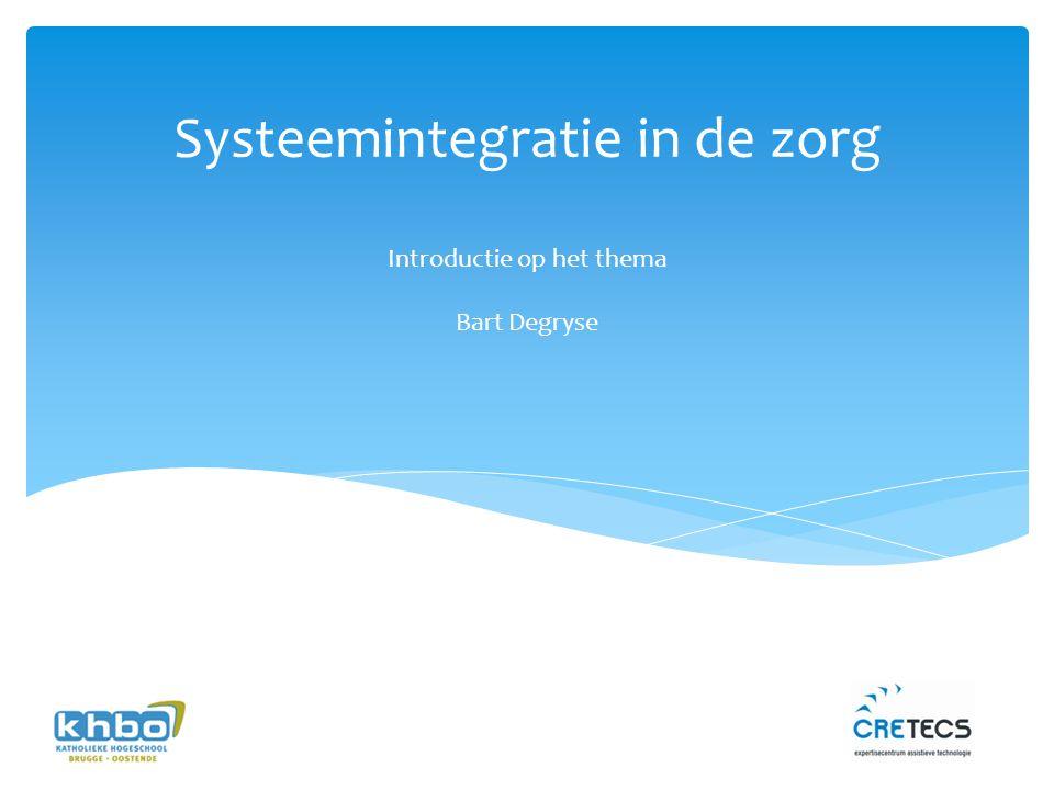 Systeemintegratie in de zorg Introductie op het thema Bart Degryse