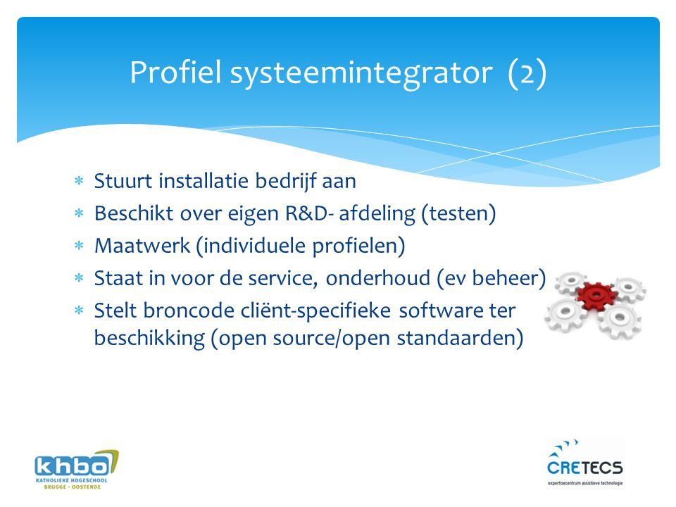 Profiel systeemintegrator (2)  Stuurt installatie bedrijf aan  Beschikt over eigen R&D- afdeling (testen)  Maatwerk (individuele profielen)  Staat in voor de service, onderhoud (ev beheer)  Stelt broncode cliënt-specifieke software ter beschikking (open source/open standaarden)