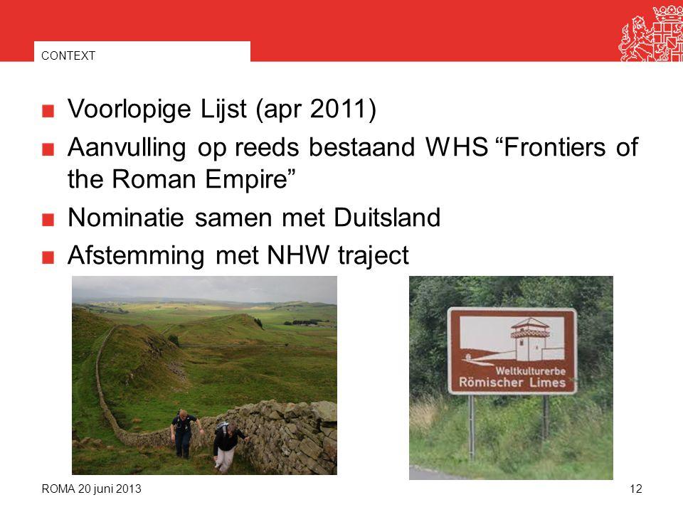 Voorlopige Lijst (apr 2011) Aanvulling op reeds bestaand WHS Frontiers of the Roman Empire Nominatie samen met Duitsland Afstemming met NHW traject ROMA 20 juni 2013 CONTEXT 12