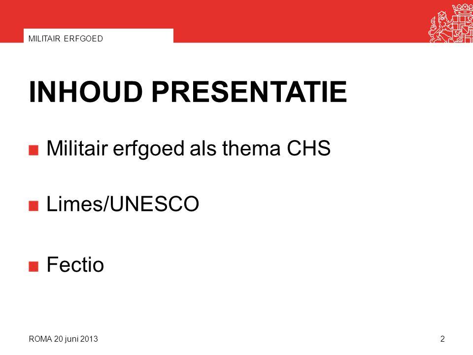 INHOUD PRESENTATIE Militair erfgoed als thema CHS Limes/UNESCO Fectio ROMA 20 juni 2013 MILITAIR ERFGOED 2