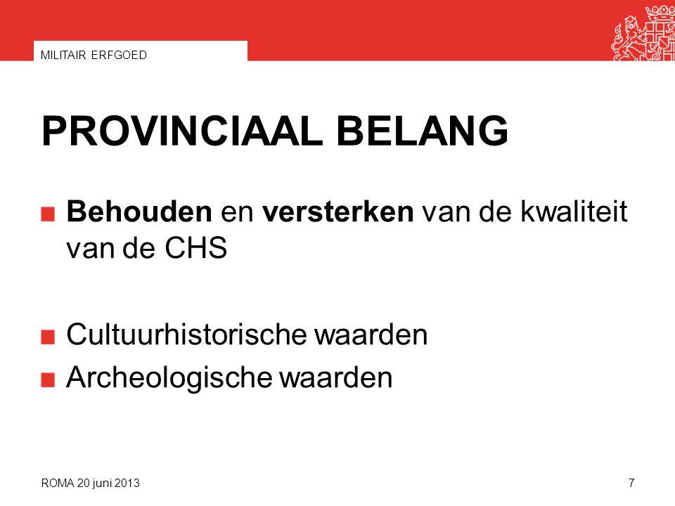 PROVINCIAAL BELANG Behouden en versterken van de kwaliteit van de CHS Cultuurhistorische waarden Archeologische waarden ROMA 20 juni 2013 MILITAIR ERFGOED 7