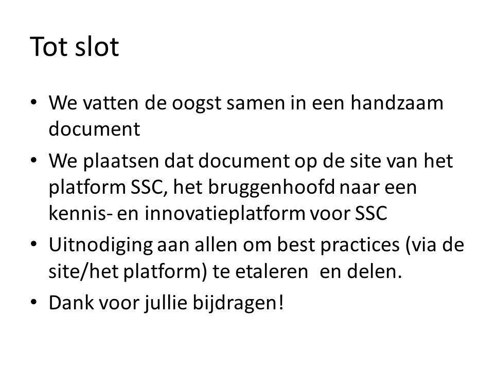 Tot slot We vatten de oogst samen in een handzaam document We plaatsen dat document op de site van het platform SSC, het bruggenhoofd naar een kennis- en innovatieplatform voor SSC Uitnodiging aan allen om best practices (via de site/het platform) te etaleren en delen.