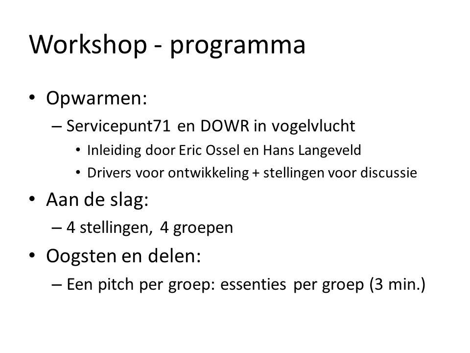 Workshop - programma Opwarmen: – Servicepunt71 en DOWR in vogelvlucht Inleiding door Eric Ossel en Hans Langeveld Drivers voor ontwikkeling + stellingen voor discussie Aan de slag: – 4 stellingen, 4 groepen Oogsten en delen: – Een pitch per groep: essenties per groep (3 min.)