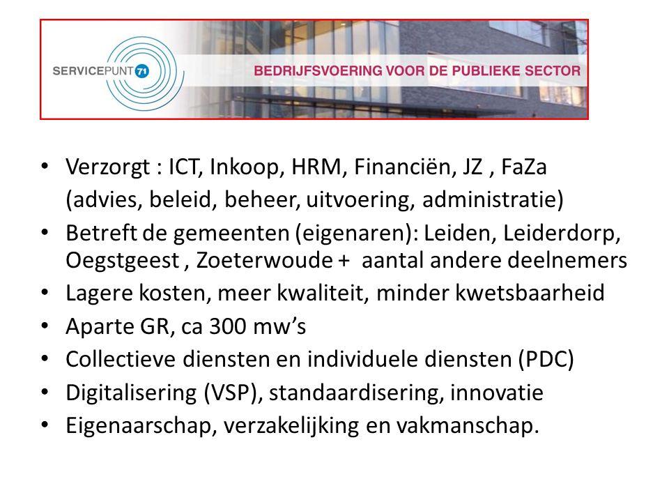 Verzorgt : ICT, Inkoop, HRM, Financiën, JZ, FaZa (advies, beleid, beheer, uitvoering, administratie) Betreft de gemeenten (eigenaren): Leiden, Leiderdorp, Oegstgeest, Zoeterwoude + aantal andere deelnemers Lagere kosten, meer kwaliteit, minder kwetsbaarheid Aparte GR, ca 300 mw's Collectieve diensten en individuele diensten (PDC) Digitalisering (VSP), standaardisering, innovatie Eigenaarschap, verzakelijking en vakmanschap.