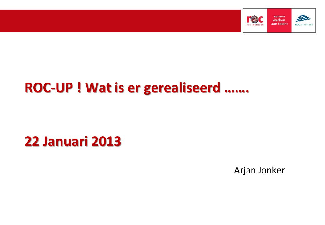 ROC-UP ! Wat is er gerealiseerd ……. 22 Januari 2013 Arjan Jonker