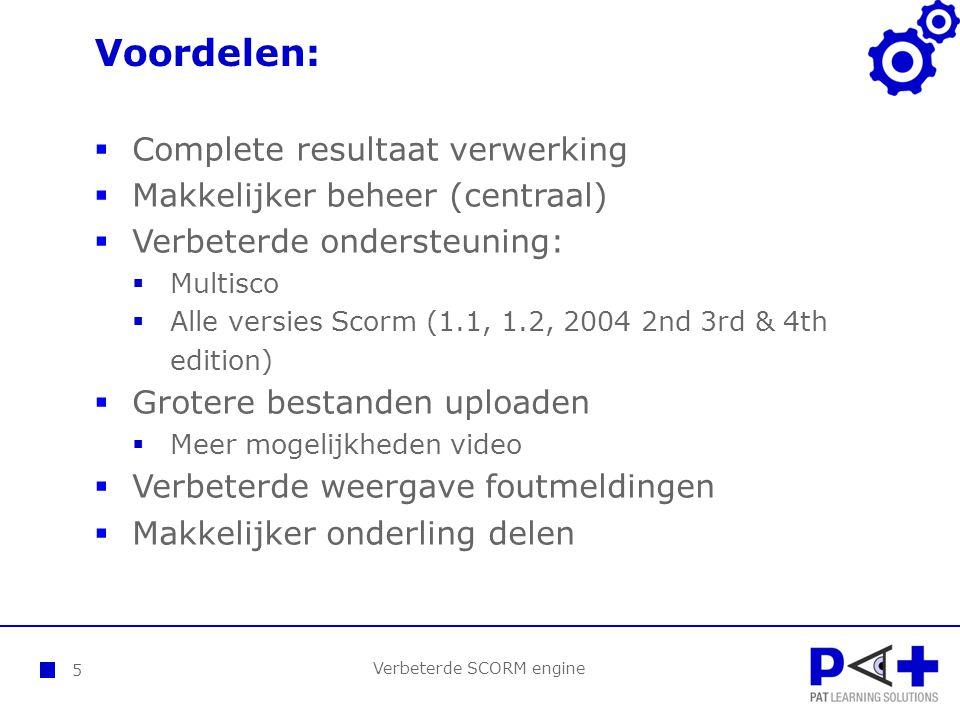 Voordelen: Verbeterde SCORM engine 5  Complete resultaat verwerking  Makkelijker beheer (centraal)  Verbeterde ondersteuning:  Multisco  Alle versies Scorm (1.1, 1.2, 2004 2nd 3rd & 4th edition)  Grotere bestanden uploaden  Meer mogelijkheden video  Verbeterde weergave foutmeldingen  Makkelijker onderling delen
