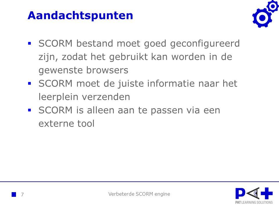 Aandachtspunten Verbeterde SCORM engine 7  SCORM bestand moet goed geconfigureerd zijn, zodat het gebruikt kan worden in de gewenste browsers  SCORM moet de juiste informatie naar het leerplein verzenden  SCORM is alleen aan te passen via een externe tool