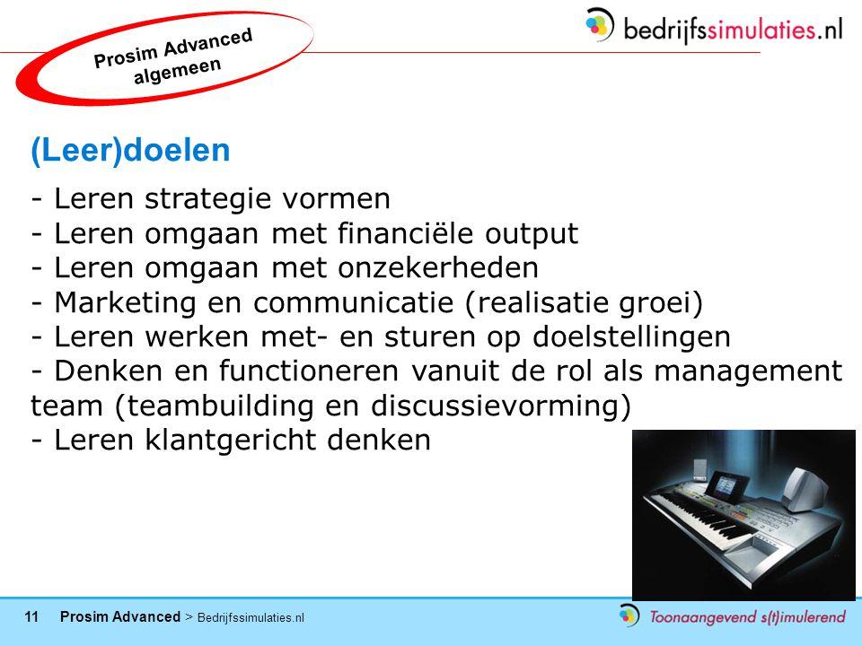 11 Prosim Advanced > Bedrijfssimulaties.nl (Leer)doelen - Leren strategie vormen - Leren omgaan met financiële output - Leren omgaan met onzekerheden - Marketing en communicatie (realisatie groei) - Leren werken met- en sturen op doelstellingen - Denken en functioneren vanuit de rol als management team (teambuilding en discussievorming) - Leren klantgericht denken Prosim Advanced algemeen