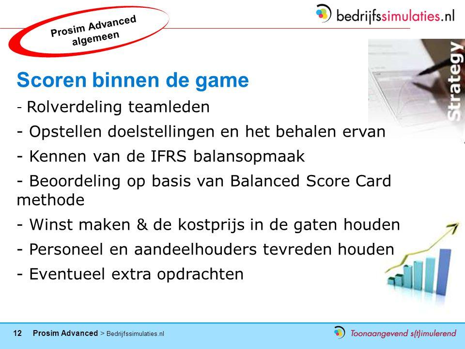 12 Prosim Advanced > Bedrijfssimulaties.nl Scoren binnen de game - Rolverdeling teamleden - Opstellen doelstellingen en het behalen ervan - Kennen van de IFRS balansopmaak - Beoordeling op basis van Balanced Score Card methode - Winst maken & de kostprijs in de gaten houden - Personeel en aandeelhouders tevreden houden - Eventueel extra opdrachten Prosim Advanced algemeen