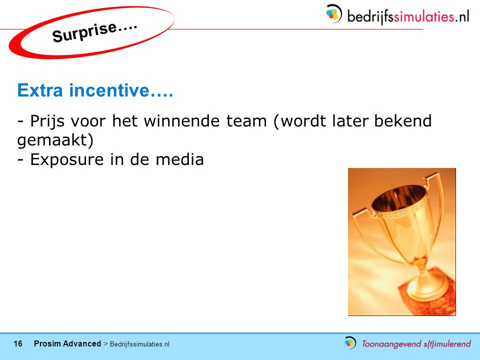 16 Prosim Advanced > Bedrijfssimulaties.nl Extra incentive…. - Prijs voor het winnende team (wordt later bekend gemaakt) - Exposure in de media Surpri