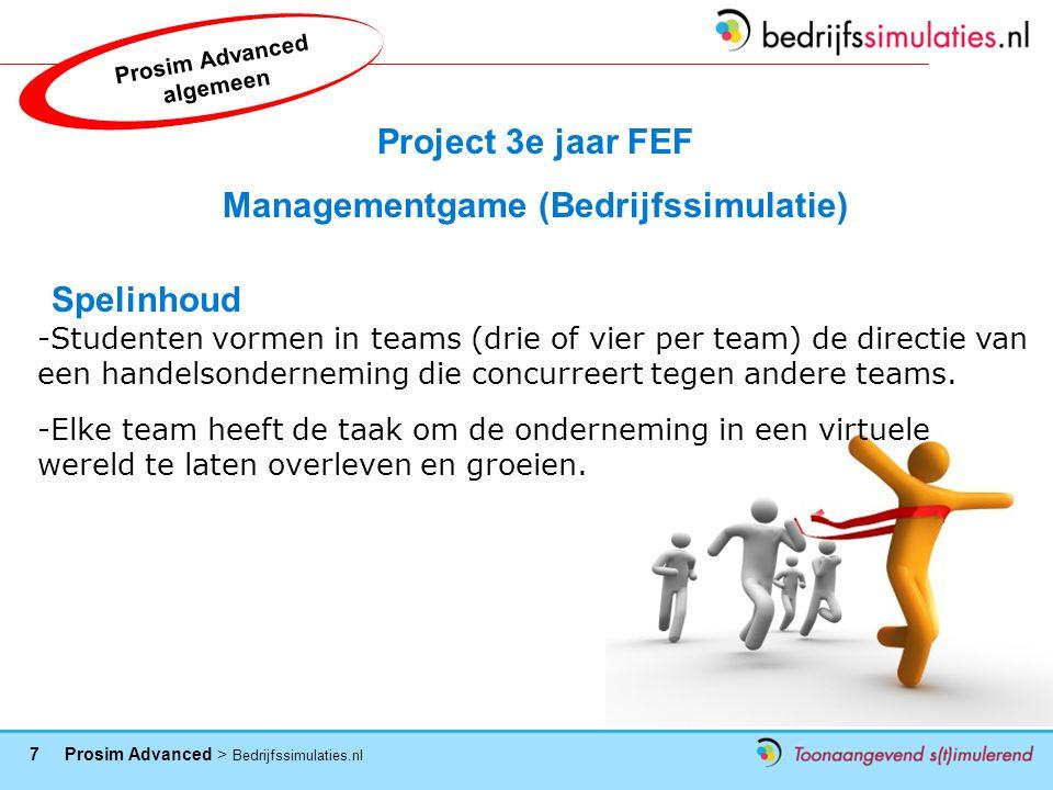 7 Prosim Advanced > Bedrijfssimulaties.nl Project 3e jaar FEF Managementgame (Bedrijfssimulatie) Spelinhoud -Studenten vormen in teams (drie of vier per team) de directie van een handelsonderneming die concurreert tegen andere teams.