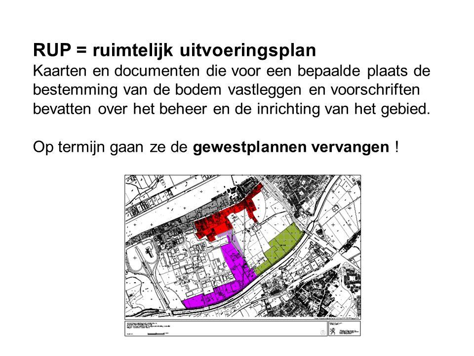 RUP = ruimtelijk uitvoeringsplan Kaarten en documenten die voor een bepaalde plaats de bestemming van de bodem vastleggen en voorschriften bevatten ov
