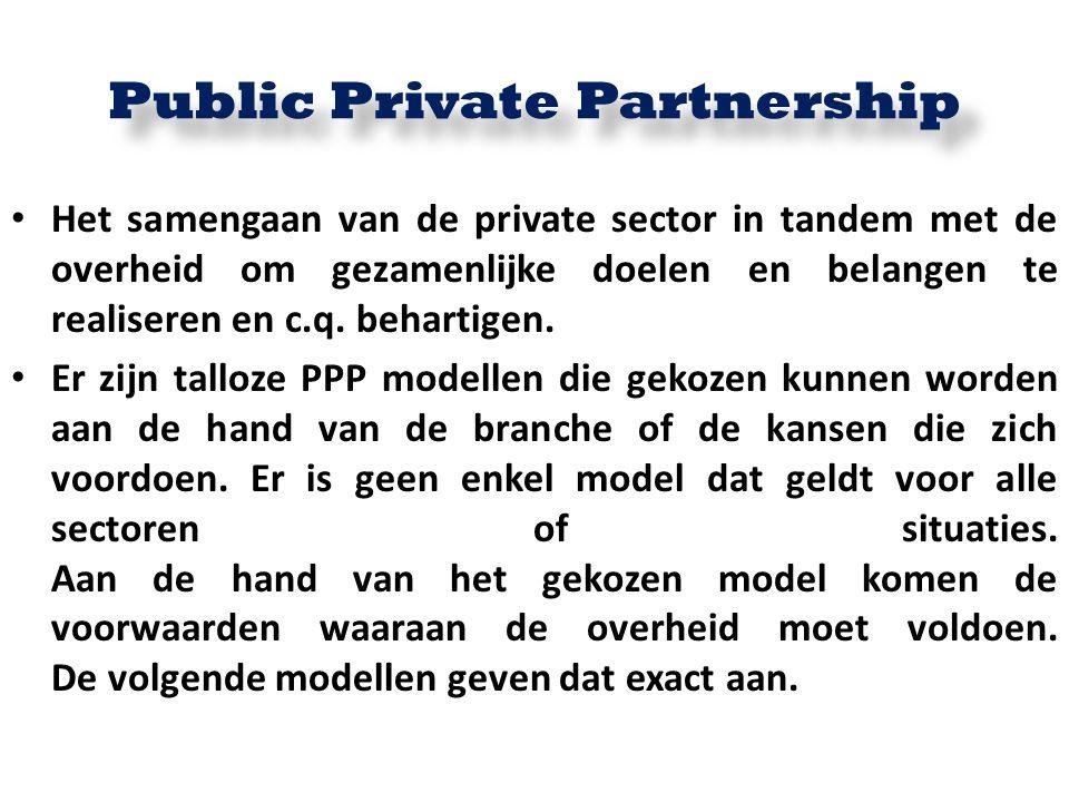 Public Private Partnership Het samengaan van de private sector in tandem met de overheid om gezamenlijke doelen en belangen te realiseren en c.q. beha